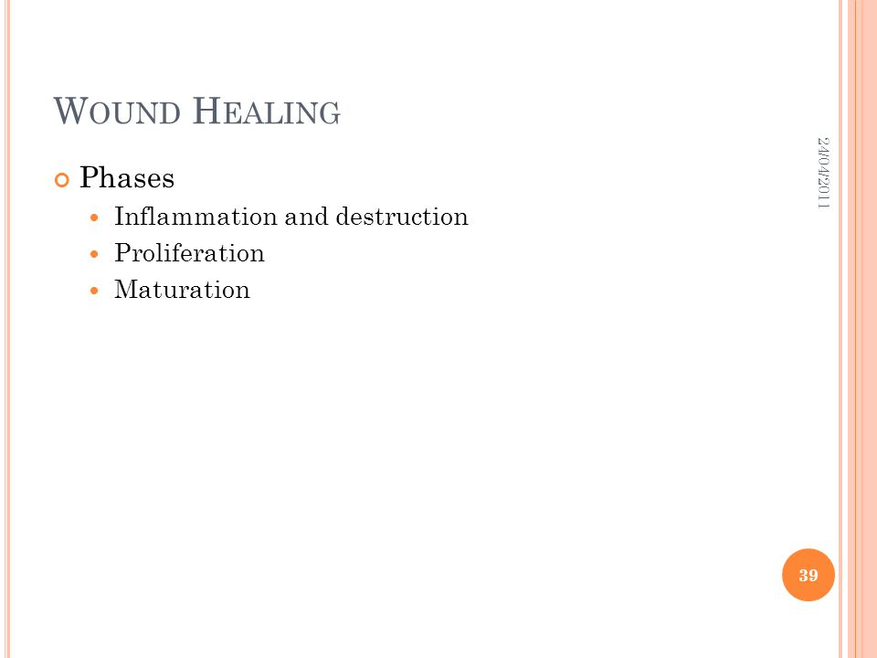 W OUND H EALING Phases Inflammation and destruction Proliferation Maturation 24/04/2011 39