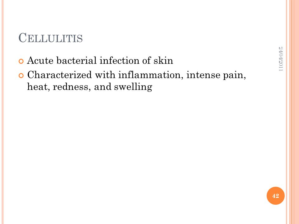 C ELLULITIS Acute bacterial infection of skin Characterized with inflammation, intense pain, heat, redness, and swelling 24/04/2011 42