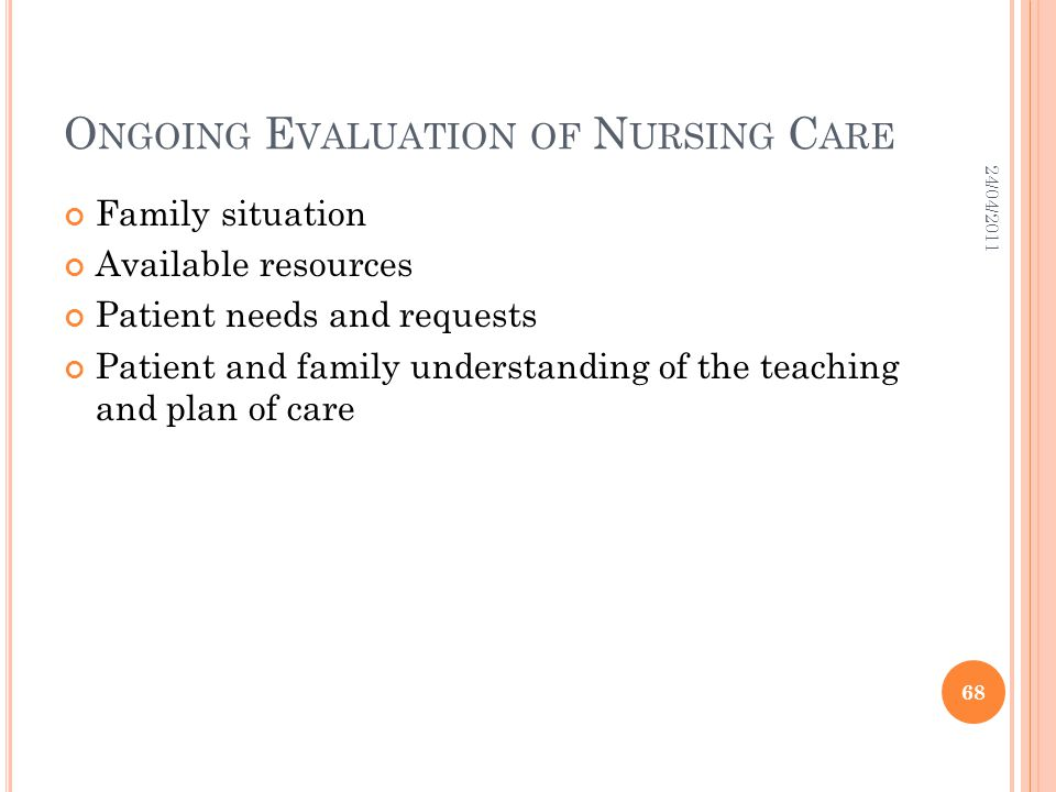O NGOING E VALUATION OF N URSING C ARE Family situation Available resources Patient needs and requests Patient and family understanding of the teachin