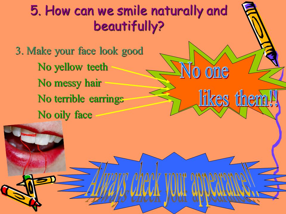 3. Make your face look good No yellow teeth No messy hair No terrible earrings No oily face