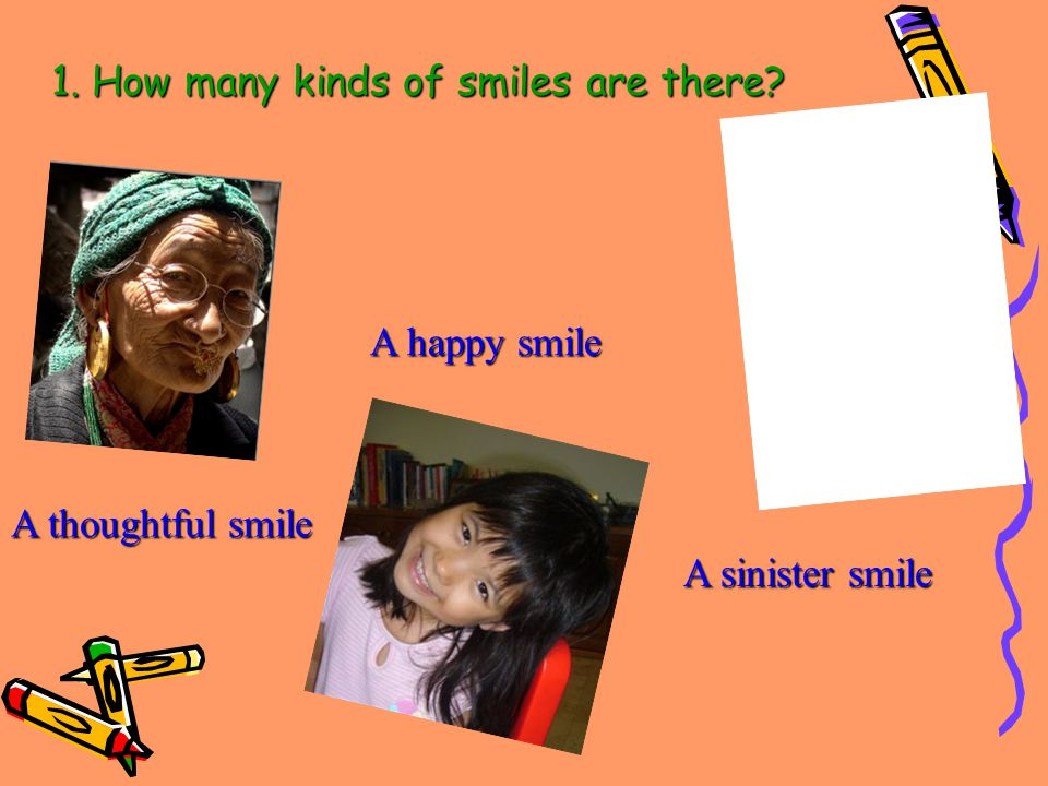 1. How many kinds of smiles are there A thoughtful smile A happy smile A sinister smile