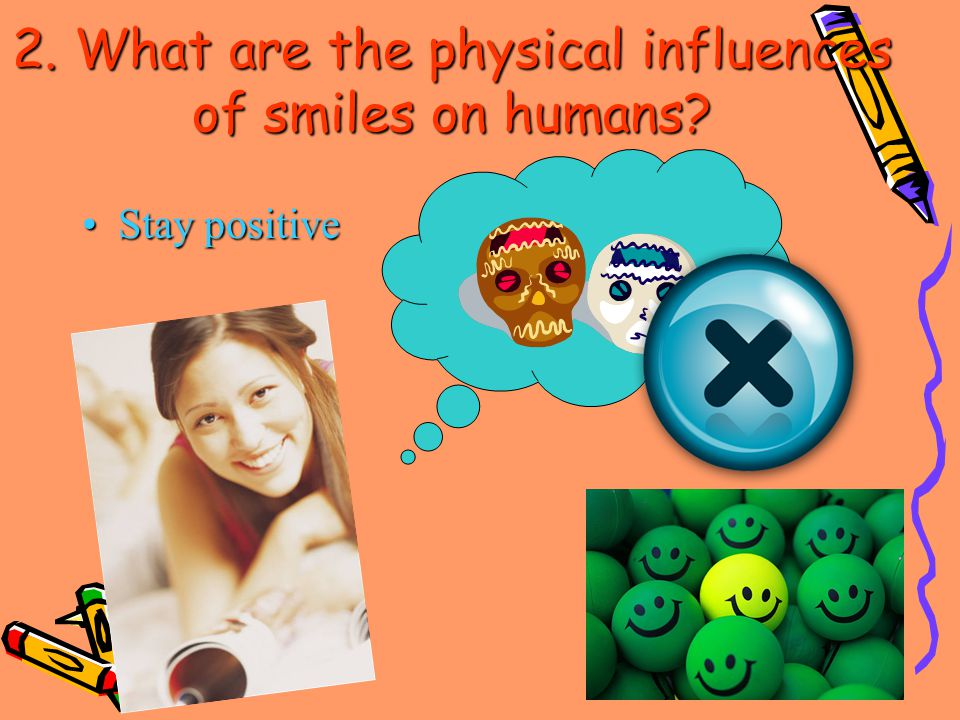 Stay positiveStay positive 2. What are the physical influences of smiles on humans
