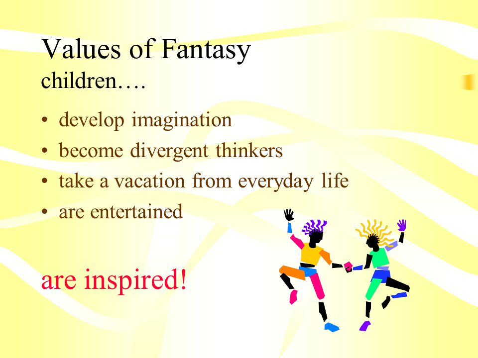 Values of Fantasy children…. develop imagination become divergent thinkers take a vacation from everyday life are entertained are inspired!