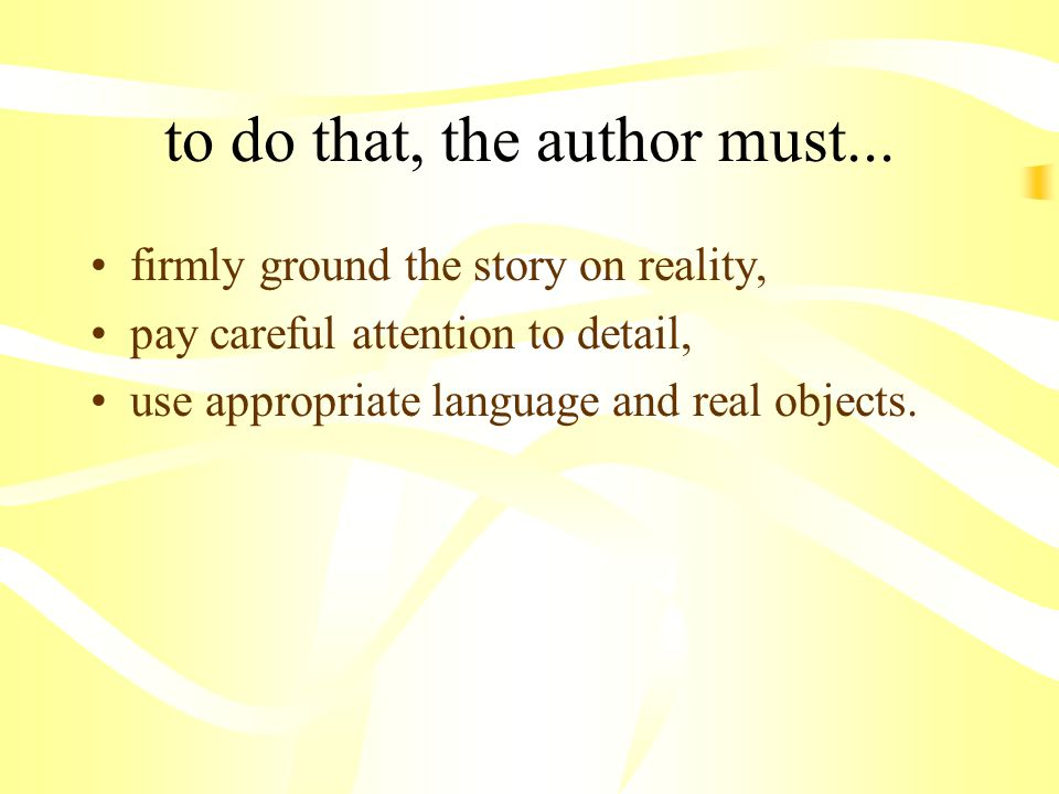 to do that, the author must... firmly ground the story on reality, pay careful attention to detail, use appropriate language and real objects.