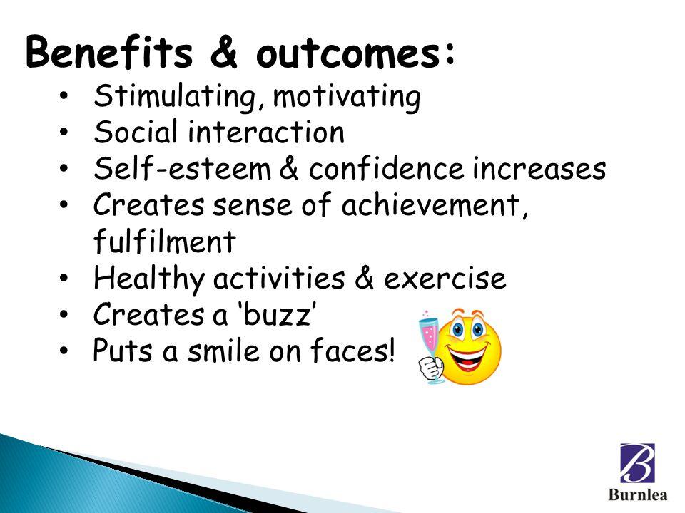 Benefits & outcomes: Stimulating, motivating Social interaction Self-esteem & confidence increases Creates sense of achievement, fulfilment Healthy ac