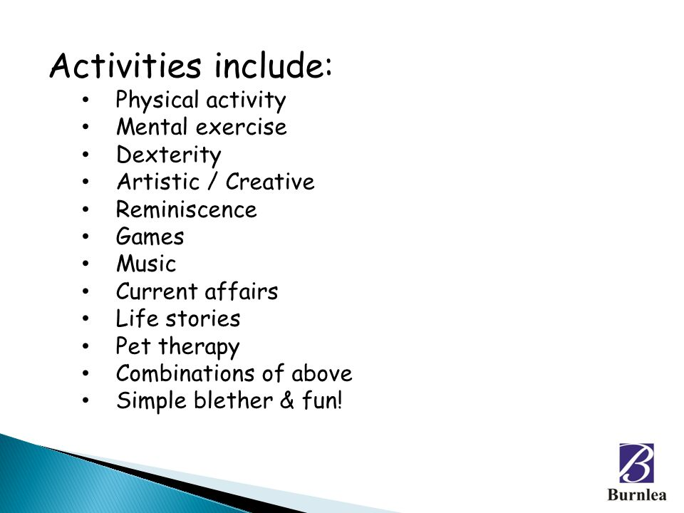 Activities include: Physical activity Mental exercise Dexterity Artistic / Creative Reminiscence Games Music Current affairs Life stories Pet therapy