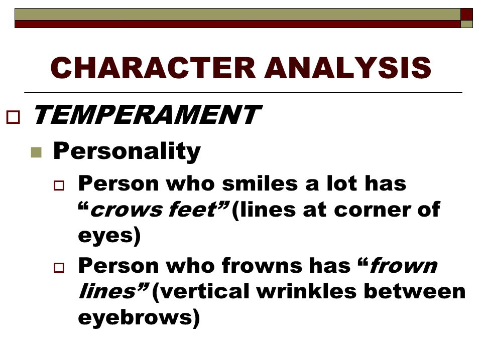 "CHARACTER ANALYSIS  TEMPERAMENT Personality  Person who smiles a lot has ""crows feet"" (lines at corner of eyes)  Person who frowns has ""frown lines"