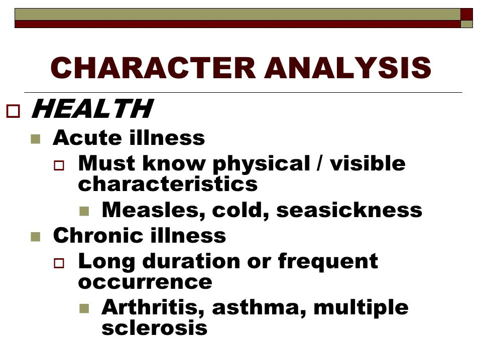 CHARACTER ANALYSIS  HEALTH Acute illness  Must know physical / visible characteristics Measles, cold, seasickness Chronic illness  Long duration or