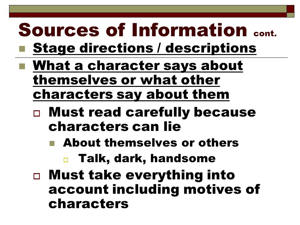Sources of Information cont. Stage directions / descriptions What a character says about themselves or what other characters say about them  Must rea