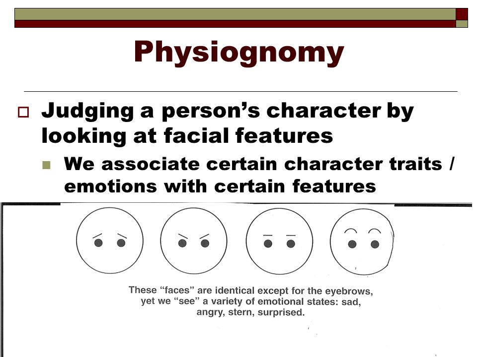 Physiognomy  Judging a person's character by looking at facial features We associate certain character traits / emotions with certain features