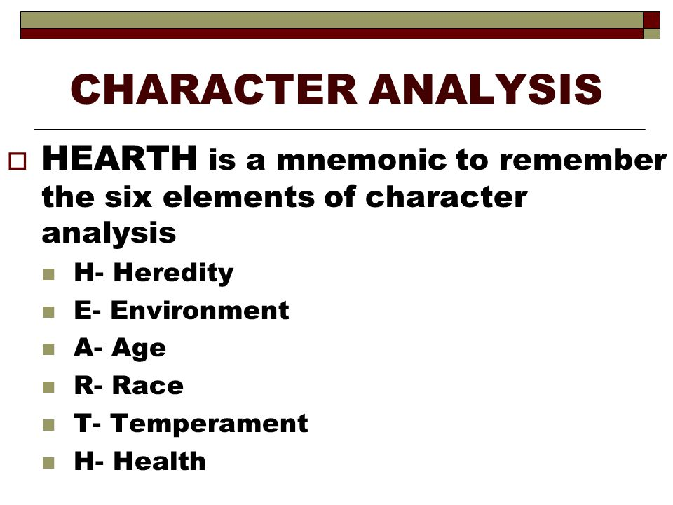 CHARACTER ANALYSIS  HEARTH is a mnemonic to remember the six elements of character analysis H- Heredity E- Environment A- Age R- Race T- Temperament