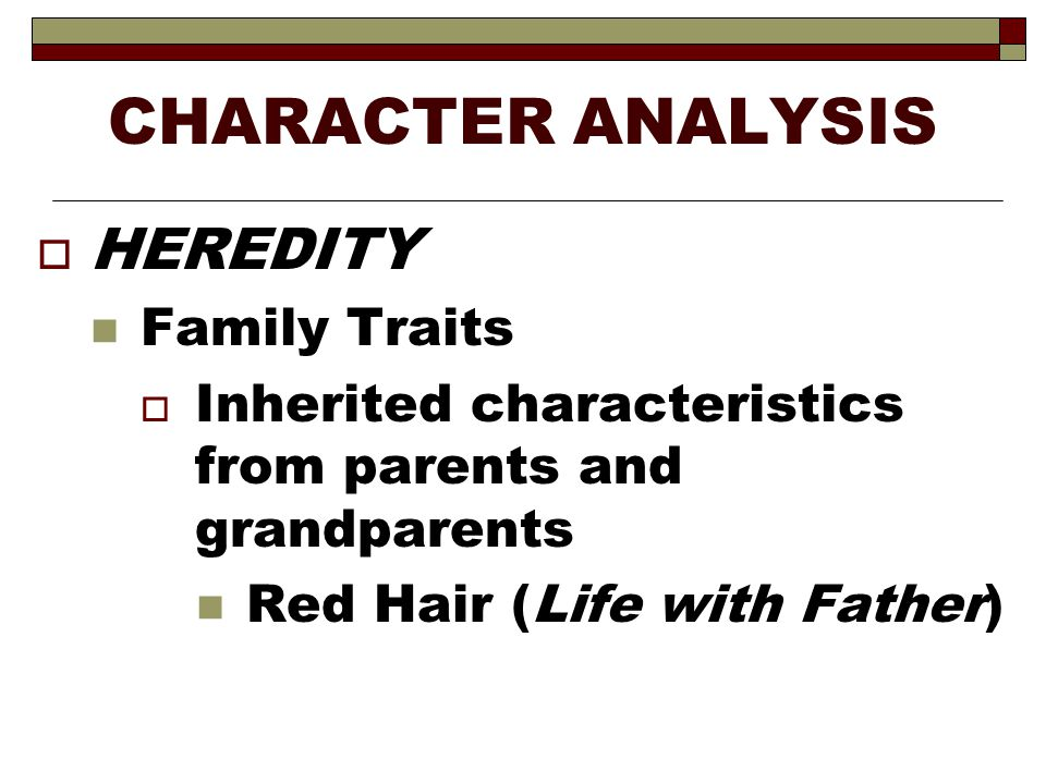 CHARACTER ANALYSIS  HEREDITY Family Traits  Inherited characteristics from parents and grandparents Red Hair (Life with Father)