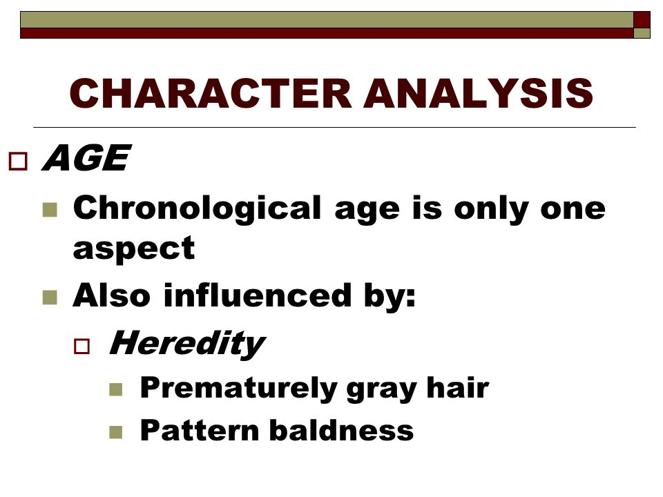 CHARACTER ANALYSIS  AGE Chronological age is only one aspect Also influenced by:  Heredity Prematurely gray hair Pattern baldness
