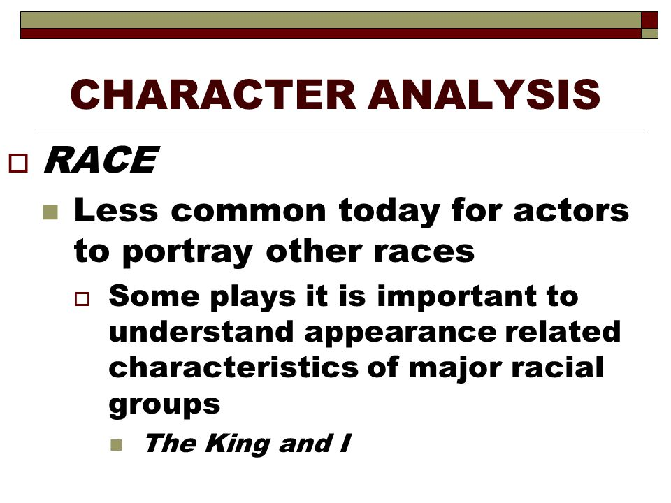 CHARACTER ANALYSIS  RACE Less common today for actors to portray other races  Some plays it is important to understand appearance related characteri