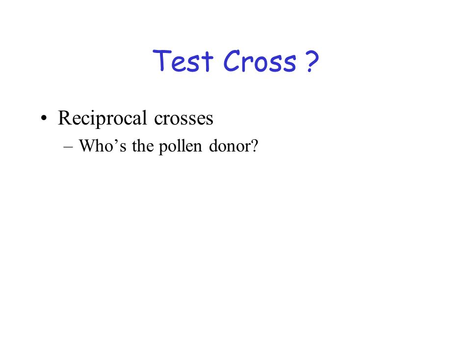 Test Cross ? Reciprocal crosses –Who's the pollen donor?