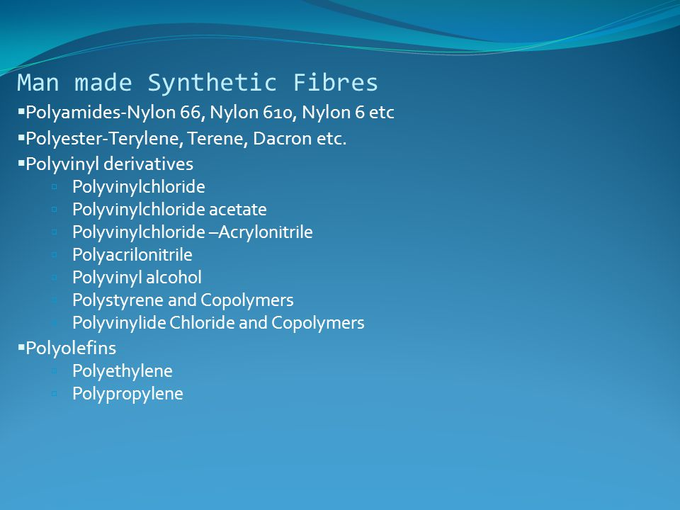 Man made Synthetic Fibres  Polyamides-Nylon 66, Nylon 610, Nylon 6 etc  Polyester-Terylene, Terene, Dacron etc.  Polyvinyl derivatives  Polyvinylc