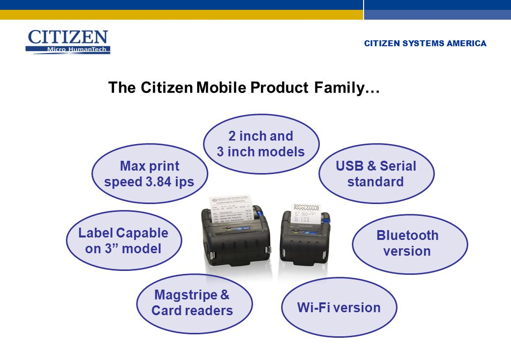 CITIZEN SYSTEMS AMERICA 2 inch and 3 inch models USB & Serial standard Bluetooth version Wi-Fi version Label Capable on 3 model Magstripe & Card readers Max print speed 3.84 ips The Citizen Mobile Product Family…