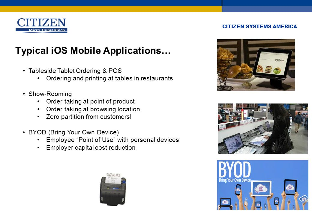 CITIZEN SYSTEMS AMERICA Typical iOS Mobile Applications… Tableside Tablet Ordering & POS Ordering and printing at tables in restaurants Show-Rooming Order taking at point of product Order taking at browsing location Zero partition from customers.