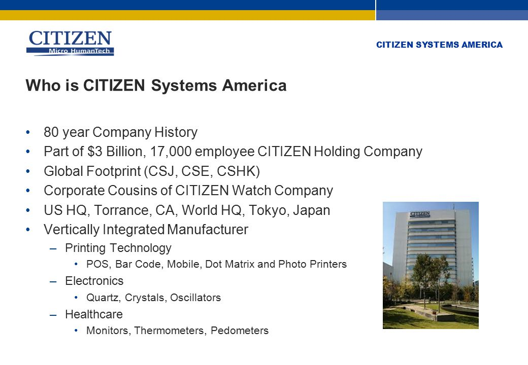 CITIZEN SYSTEMS AMERICA CITIZEN Advantages Globally recognized brand Quality, quality, quality Breadth of product line Products the competition doesn't have (CL-S400DT, CL-S6621, etc.) Unique product features Fast response time Innovative partner program Clean channel model Not over-distributed Best price to performance ratio in the industry Drop-in compatibility (CSO/CSI, DPL/ZPL, Esc POS, CPCL)