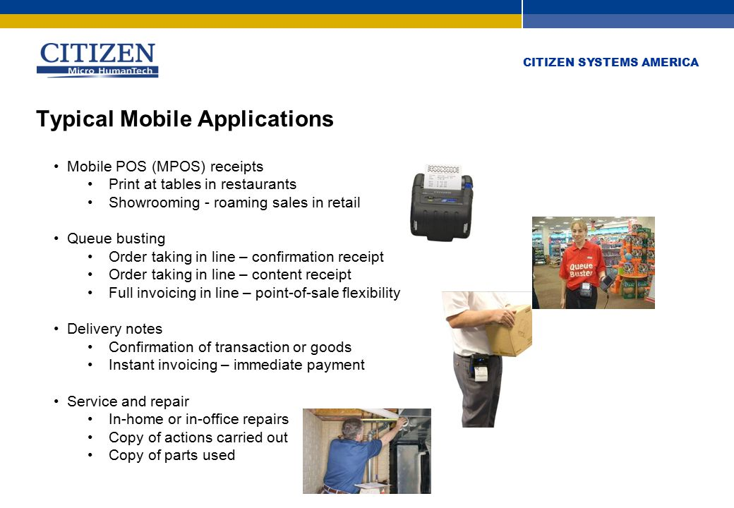 CITIZEN SYSTEMS AMERICA Typical Mobile Applications Mobile POS (MPOS) receipts Print at tables in restaurants Showrooming - roaming sales in retail Queue busting Order taking in line – confirmation receipt Order taking in line – content receipt Full invoicing in line – point-of-sale flexibility Delivery notes Confirmation of transaction or goods Instant invoicing – immediate payment Service and repair In-home or in-office repairs Copy of actions carried out Copy of parts used Mobile POS (MPOS) receipts Print at tables in restaurants Showrooming - roaming sales in retail Queue busting Order taking in line – confirmation receipt Order taking in line – content receipt Full invoicing in line – point-of-sale flexibility Delivery notes Confirmation of transaction or goods Instant invoicing – immediate payment Service and repair In-home or in-office repairs Copy of actions carried out Copy of parts used