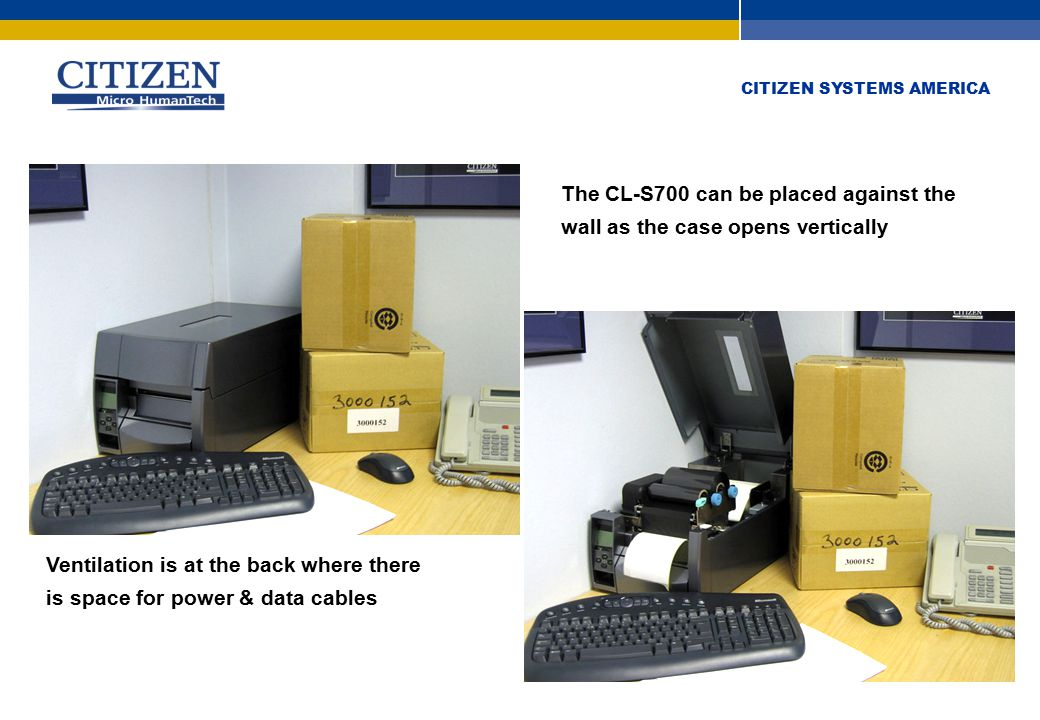 CITIZEN SYSTEMS AMERICA The CL-S700 can be placed against the wall as the case opens vertically Ventilation is at the back where there is space for power & data cables