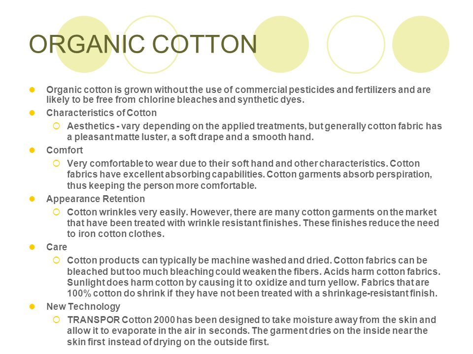 ORGANIC COTTON Organic cotton is grown without the use of commercial pesticides and fertilizers and are likely to be free from chlorine bleaches and synthetic dyes.