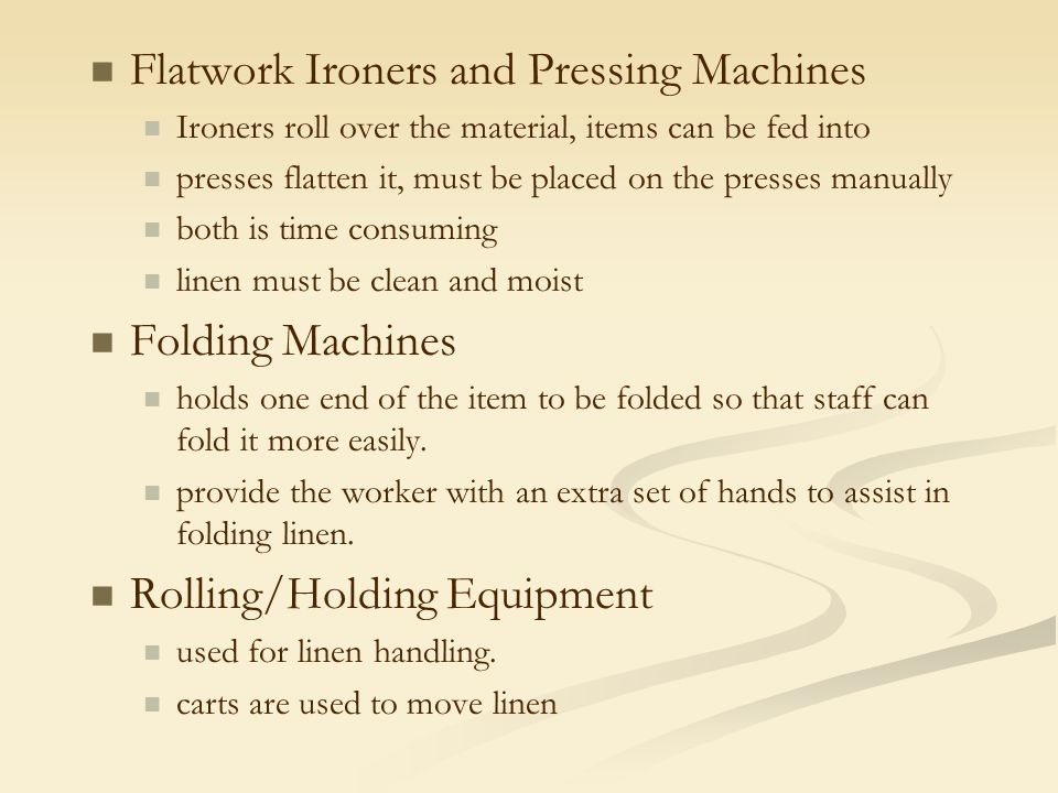 Flatwork Ironers and Pressing Machines Ironers roll over the material, items can be fed into presses flatten it, must be placed on the presses manuall