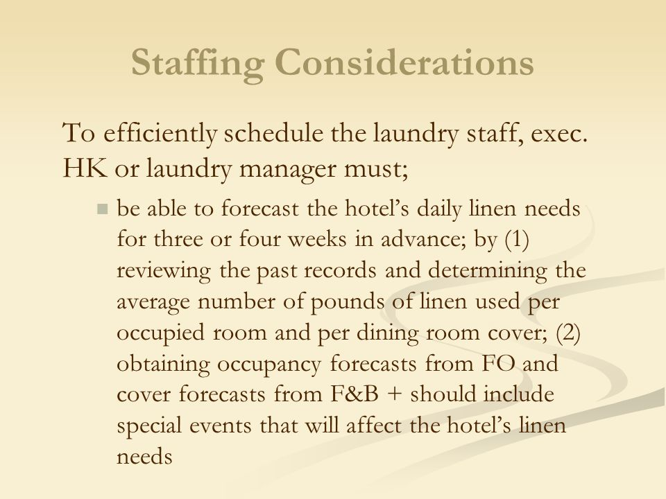 Staffing Considerations To efficiently schedule the laundry staff, exec. HK or laundry manager must; be able to forecast the hotel's daily linen needs