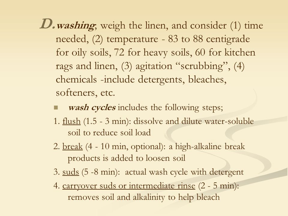 D. D. washing; weigh the linen, and consider (1) time needed, (2) temperature - 83 to 88 centigrade for oily soils, 72 for heavy soils, 60 for kitchen