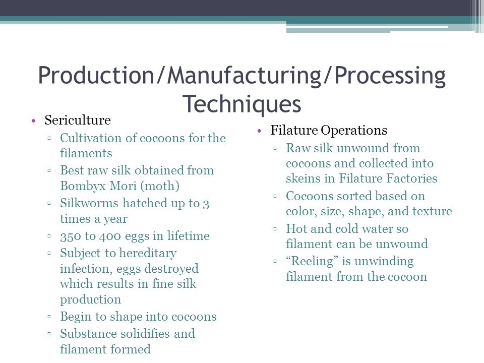 Production/Manufacturing/Processing Techniques Sericulture ▫Cultivation of cocoons for the filaments ▫Best raw silk obtained from Bombyx Mori (moth) ▫Silkworms hatched up to 3 times a year ▫350 to 400 eggs in lifetime ▫Subject to hereditary infection, eggs destroyed which results in fine silk production ▫Begin to shape into cocoons ▫Substance solidifies and filament formed Filature Operations ▫Raw silk unwound from cocoons and collected into skeins in Filature Factories ▫Cocoons sorted based on color, size, shape, and texture ▫Hot and cold water so filament can be unwound ▫ Reeling is unwinding filament from the cocoon
