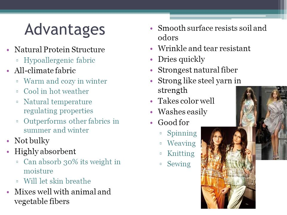 Advantages Natural Protein Structure ▫Hypoallergenic fabric All-climate fabric ▫Warm and cozy in winter ▫Cool in hot weather ▫Natural temperature regulating properties ▫Outperforms other fabrics in summer and winter Not bulky Highly absorbent ▫Can absorb 30% its weight in moisture ▫Will let skin breathe Mixes well with animal and vegetable fibers Smooth surface resists soil and odors Wrinkle and tear resistant Dries quickly Strongest natural fiber Strong like steel yarn in strength Takes color well Washes easily Good for ▫Spinning ▫Weaving ▫Knitting ▫Sewing