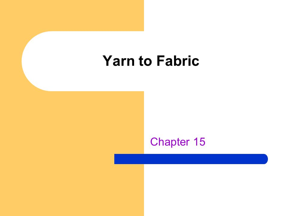 Yarns Fibers are spun together to make yarns The amount of twist in the yarn produces different characteristics: – Low twist – make bulky, soft and fuzzy fabrics – Average twist – most common – High twist – make a very smooth, shiny fabric