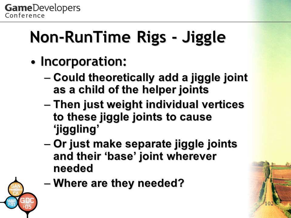 102 Non-RunTime Rigs - Jiggle Incorporation:Incorporation: –Could theoretically add a jiggle joint as a child of the helper joints –Then just weight i