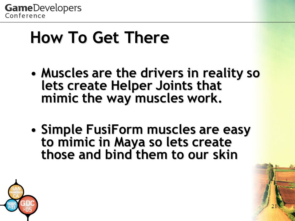 21 How To Get There Muscles are the drivers in reality so lets create Helper Joints that mimic the way muscles work.Muscles are the drivers in reality
