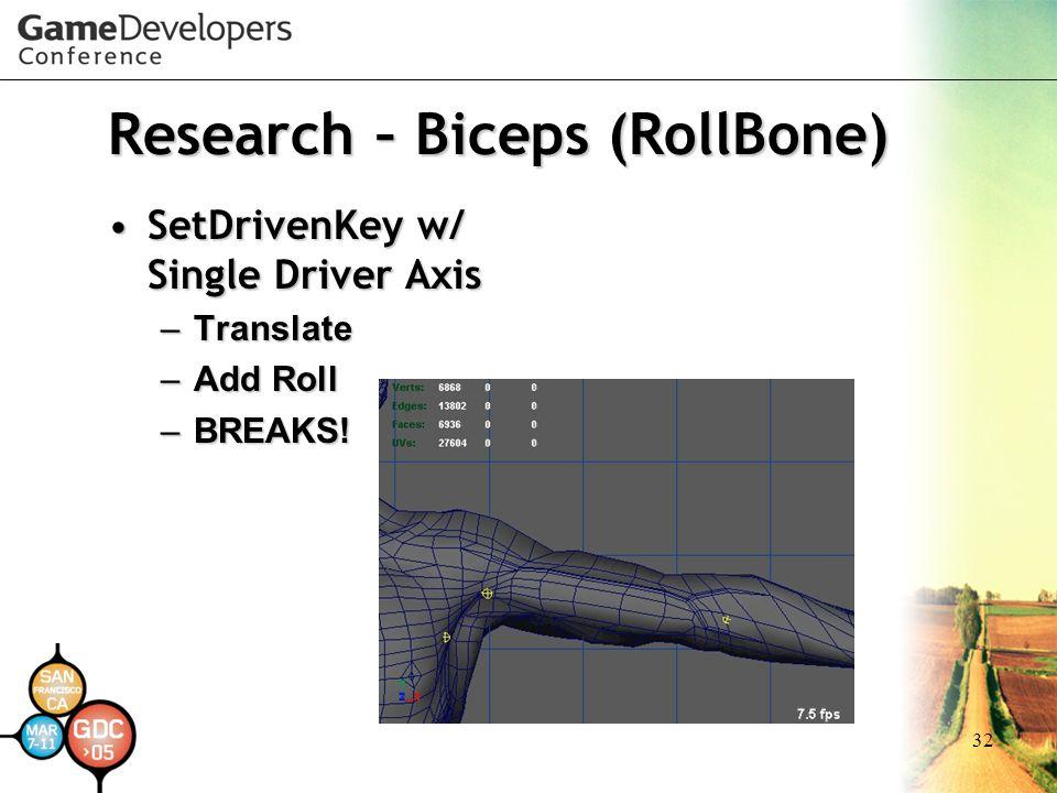 32 Research – Biceps (RollBone) SetDrivenKey w/ Single Driver AxisSetDrivenKey w/ Single Driver Axis –Translate –Add Roll –BREAKS!