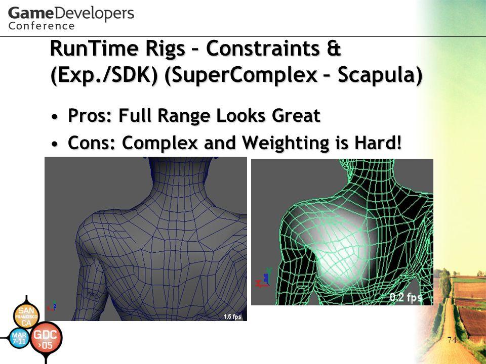 74 RunTime Rigs – Constraints & (Exp./SDK) (SuperComplex – Scapula) Pros: Full Range Looks GreatPros: Full Range Looks Great Cons: Complex and Weighting is Hard!Cons: Complex and Weighting is Hard!