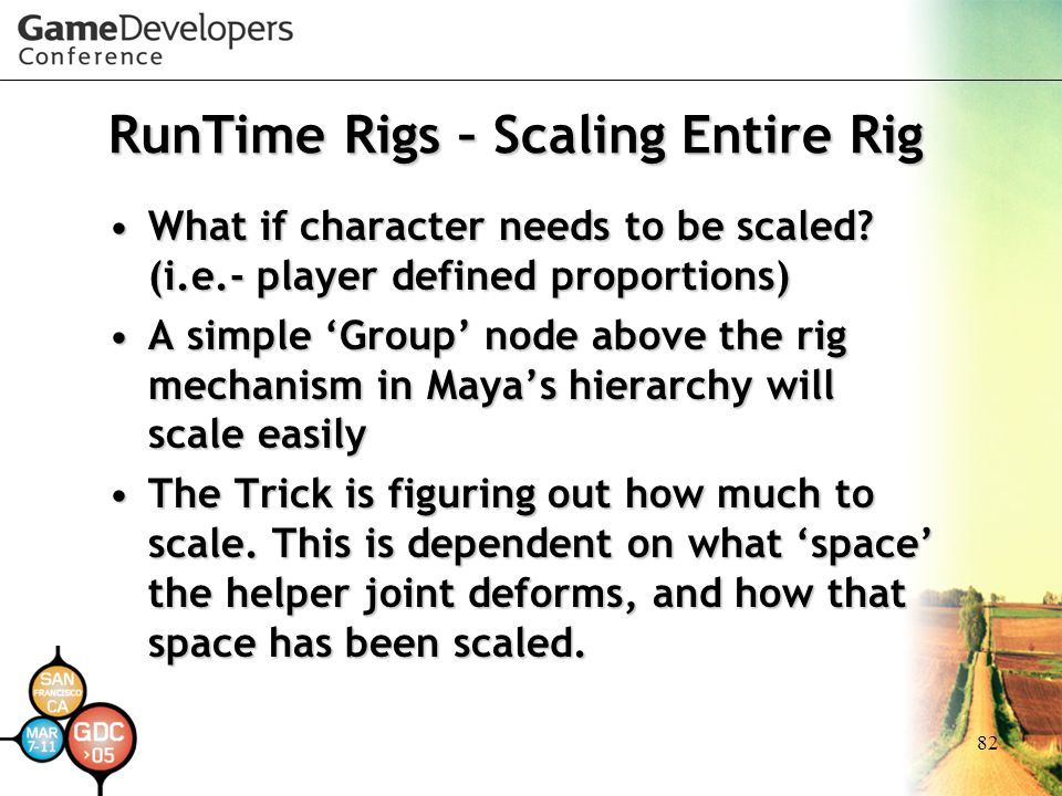 82 RunTime Rigs – Scaling Entire Rig What if character needs to be scaled? (i.e.- player defined proportions)What if character needs to be scaled? (i.