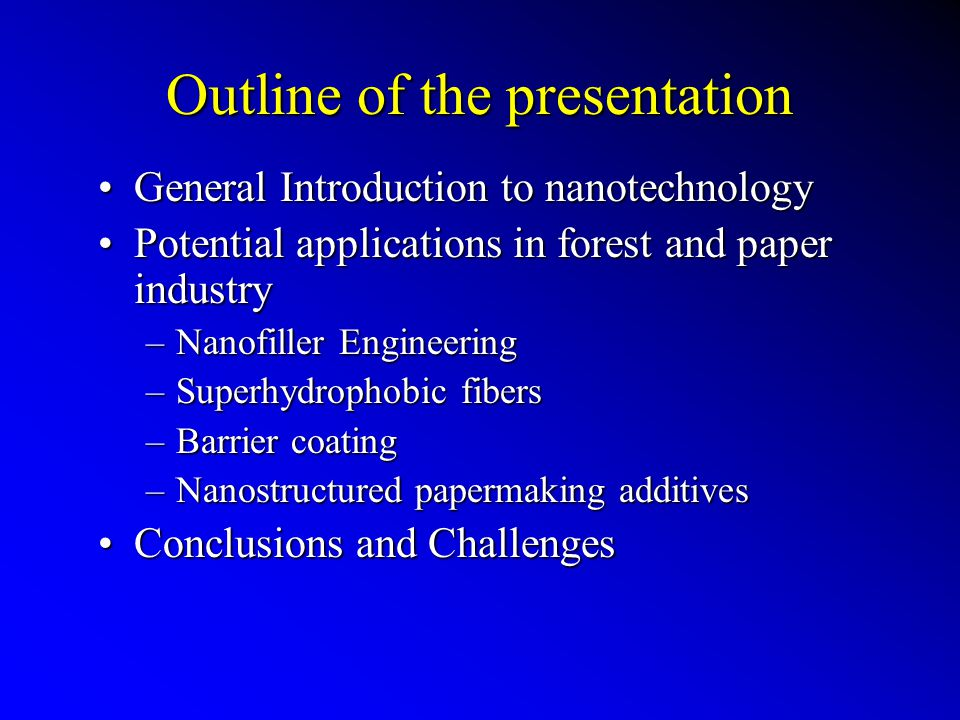Outline of the presentation General Introduction to nanotechnologyGeneral Introduction to nanotechnology Potential applications in forest and paper industryPotential applications in forest and paper industry –Nanofiller Engineering –Superhydrophobic fibers –Barrier coating –Nanostructured papermaking additives Conclusions and ChallengesConclusions and Challenges