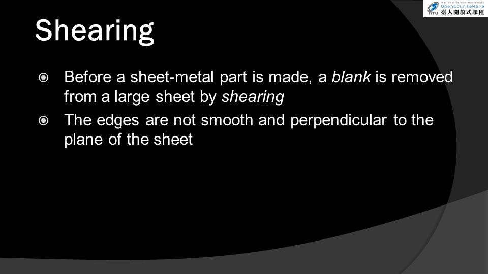 Shearing  Before a sheet-metal part is made, a blank is removed from a large sheet by shearing  The edges are not smooth and perpendicular to the plane of the sheet