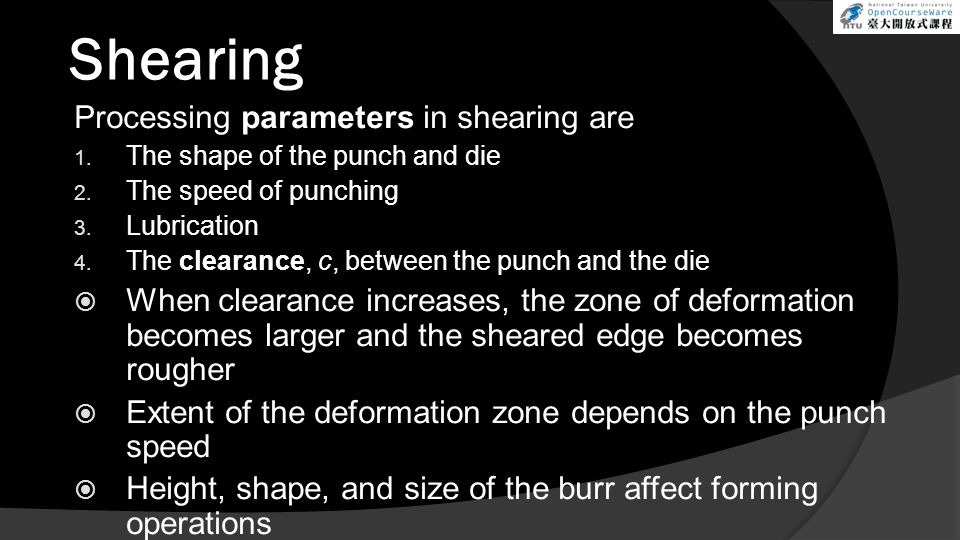 Shearing Processing parameters in shearing are 1. The shape of the punch and die 2. The speed of punching 3. Lubrication 4. The clearance, c, between