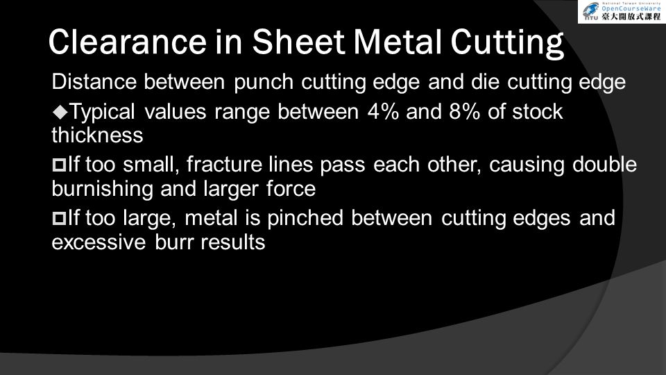 Clearance in Sheet Metal Cutting Distance between punch cutting edge and die cutting edge  Typical values range between 4% and 8% of stock thickness