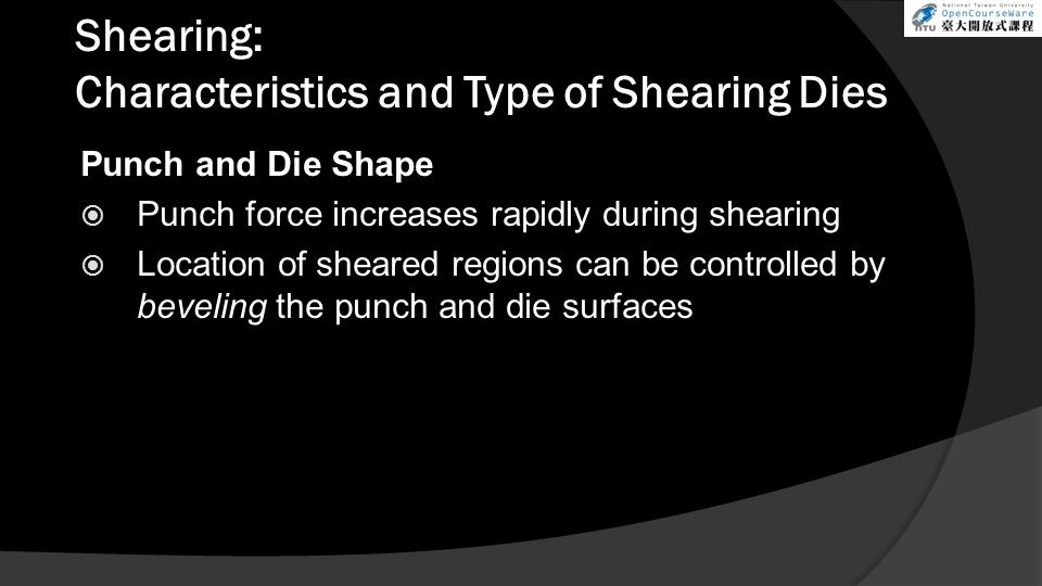 Shearing: Characteristics and Type of Shearing Dies Punch and Die Shape  Punch force increases rapidly during shearing  Location of sheared regions can be controlled by beveling the punch and die surfaces