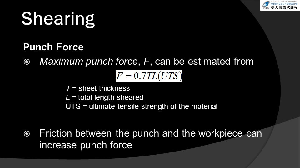 Shearing Punch Force  Maximum punch force, F, can be estimated from  Friction between the punch and the workpiece can increase punch force T = sheet thickness L = total length sheared UTS = ultimate tensile strength of the material