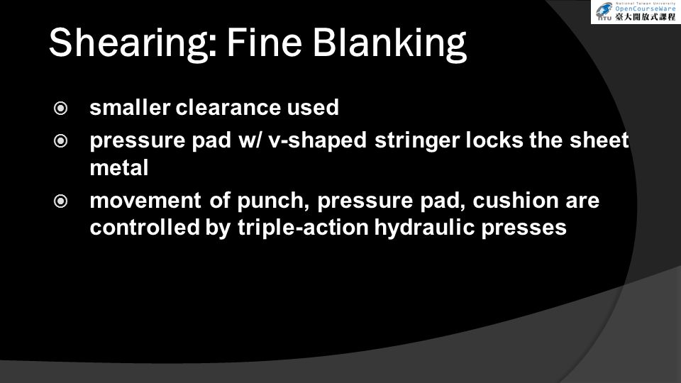 Shearing: Fine Blanking  smaller clearance used  pressure pad w/ v-shaped stringer locks the sheet metal  movement of punch, pressure pad, cushion are controlled by triple-action hydraulic presses