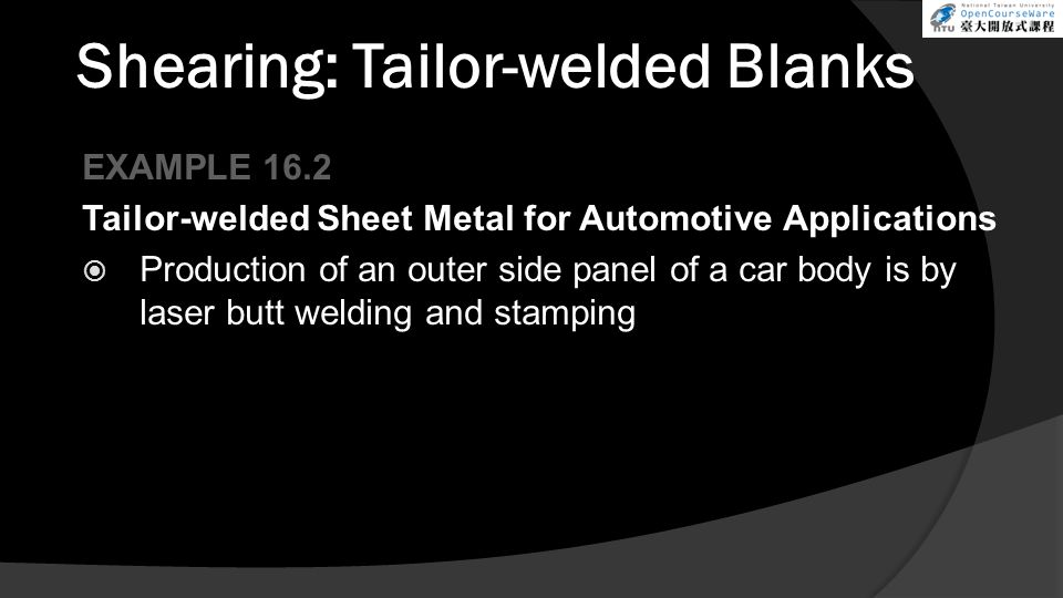Shearing: Tailor-welded Blanks EXAMPLE 16.2 Tailor-welded Sheet Metal for Automotive Applications  Production of an outer side panel of a car body is by laser butt welding and stamping