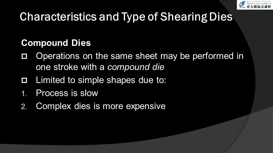 Characteristics and Type of Shearing Dies Compound Dies  Operations on the same sheet may be performed in one stroke with a compound die  Limited to simple shapes due to: 1.