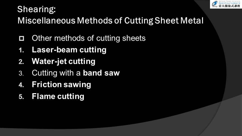 Shearing: Miscellaneous Methods of Cutting Sheet Metal  Other methods of cutting sheets 1. Laser-beam cutting 2. Water-jet cutting 3. Cutting with a