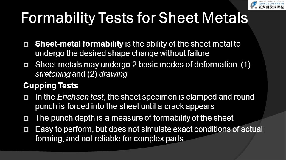 Formability Tests for Sheet Metals  Sheet-metal formability is the ability of the sheet metal to undergo the desired shape change without failure  Sheet metals may undergo 2 basic modes of deformation: (1) stretching and (2) drawing Cupping Tests  In the Erichsen test, the sheet specimen is clamped and round punch is forced into the sheet until a crack appears  The punch depth is a measure of formability of the sheet  Easy to perform, but does not simulate exact conditions of actual forming, and not reliable for complex parts.