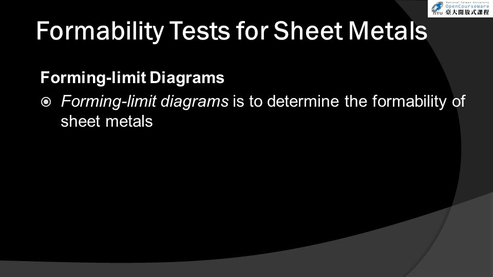Formability Tests for Sheet Metals Forming-limit Diagrams  Forming-limit diagrams is to determine the formability of sheet metals