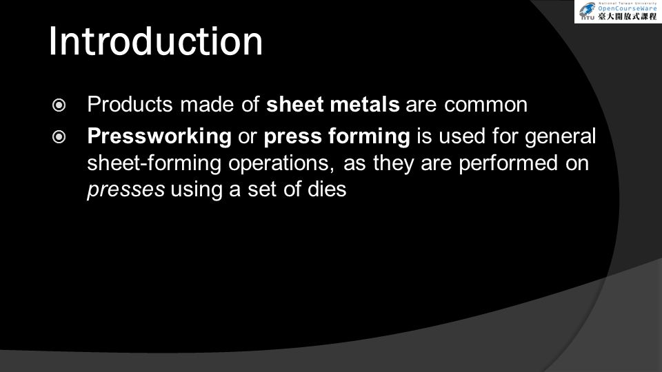 Introduction  Products made of sheet metals are common  Pressworking or press forming is used for general sheet-forming operations, as they are performed on presses using a set of dies
